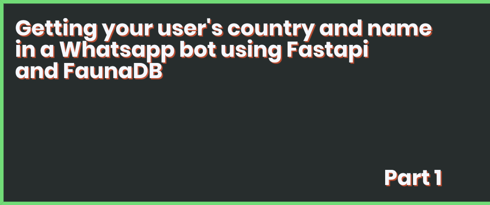 Cover image for Getting your user's country and name in a Whatsapp bot using Fastapi and FaunaDB