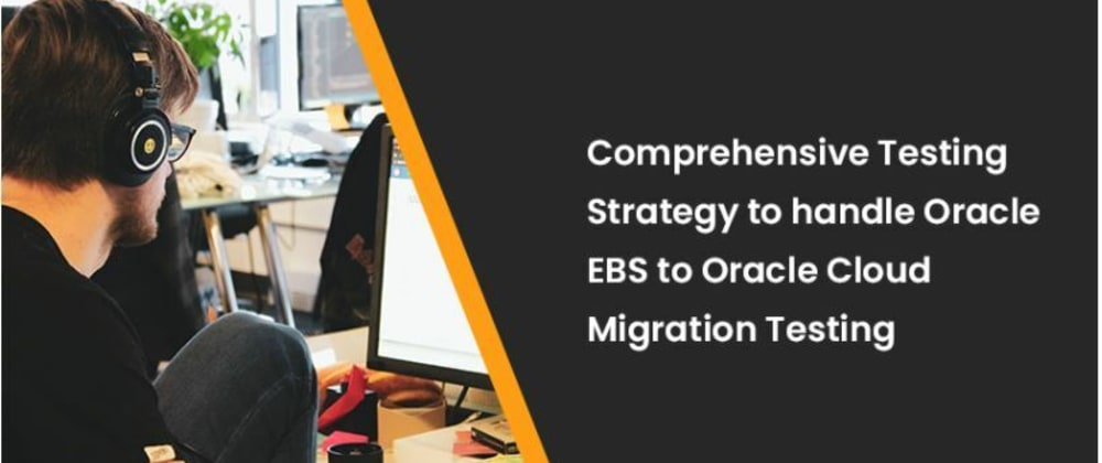 Cover image for Comprehensive Testing Strategy to handle Oracle EBS to Oracle Cloud Migration Testing