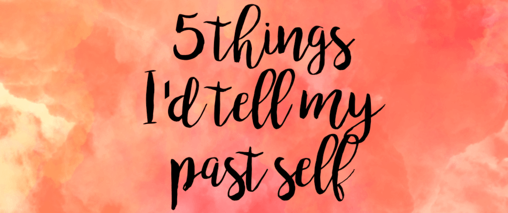 Cover image for 5 Things I Wish I Could Tell My Past Self