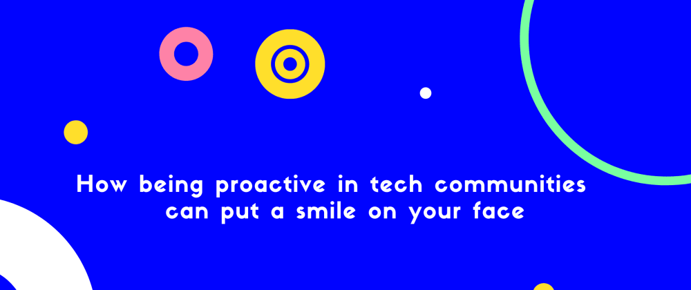 Cover image for How being proactive in tech communities can bring a smile on your face