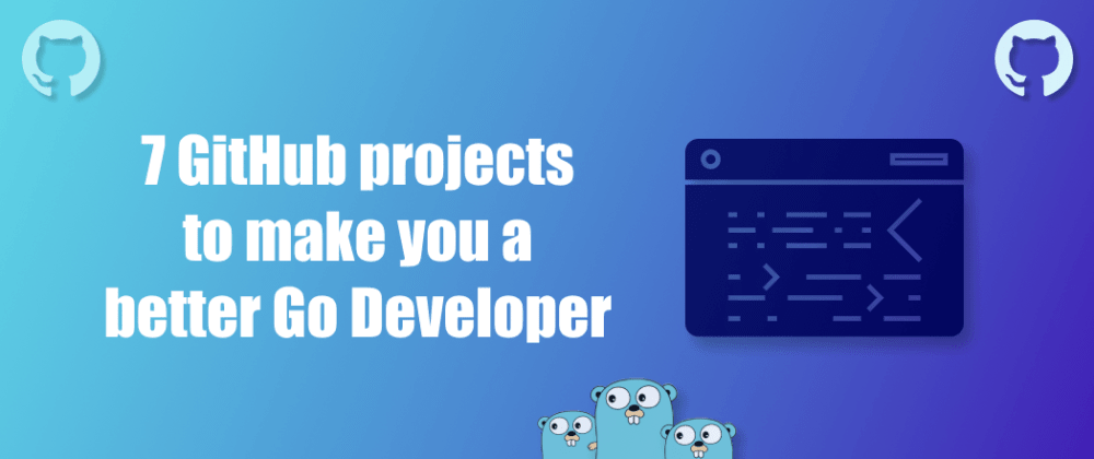 Cover Image for 7 GitHub projects to make you a better Go Developer💥