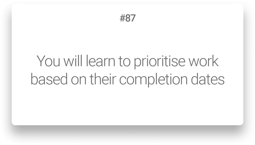 You will learn to prioritise work based on their completion dates