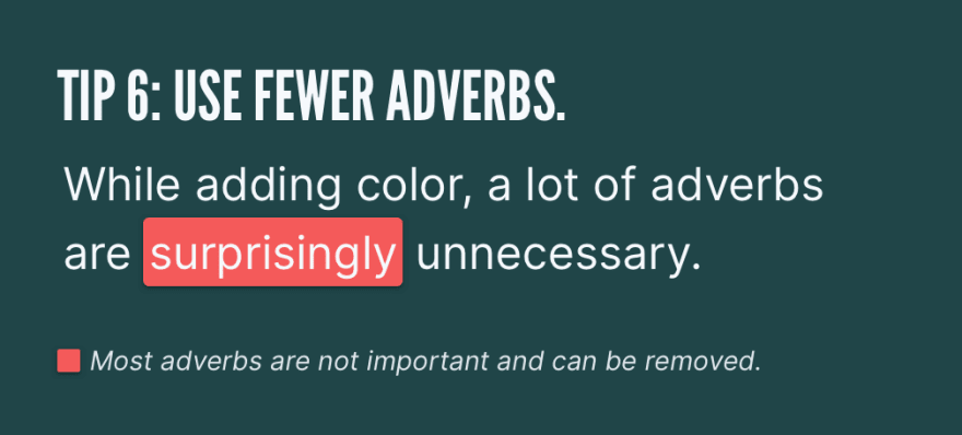 Tip 6: Use fewer adverbs. While adding color, a lot of adverbs are *surprisingly* unnecessary. Most adverbs are not important and can be removed.
