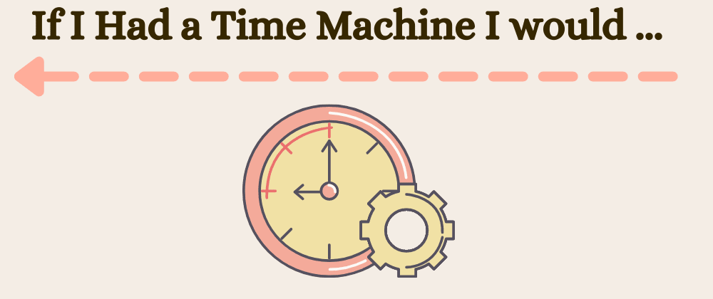 Cover image for If you had a time machine what is ONE thing you would tell yourself when you started coding?