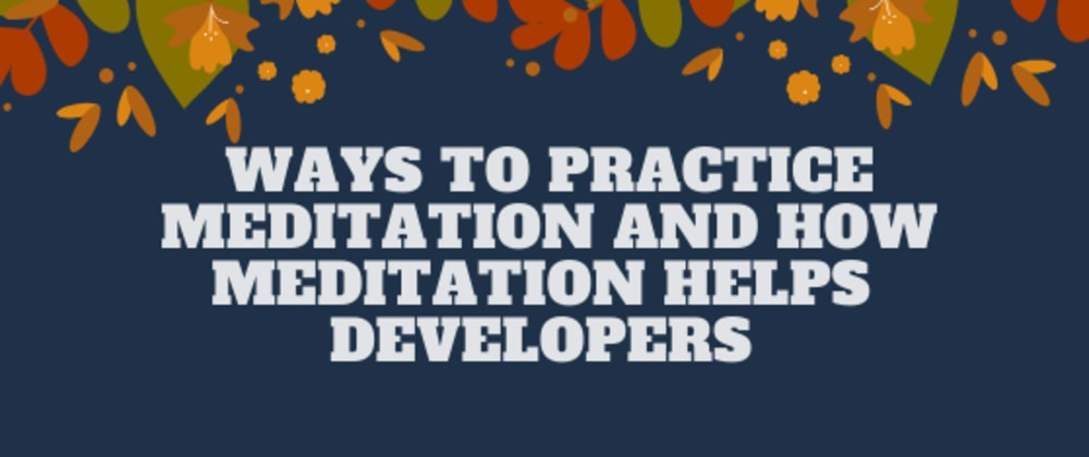 Cover image for Ways To Practice Meditation And How Meditation Helps Developers