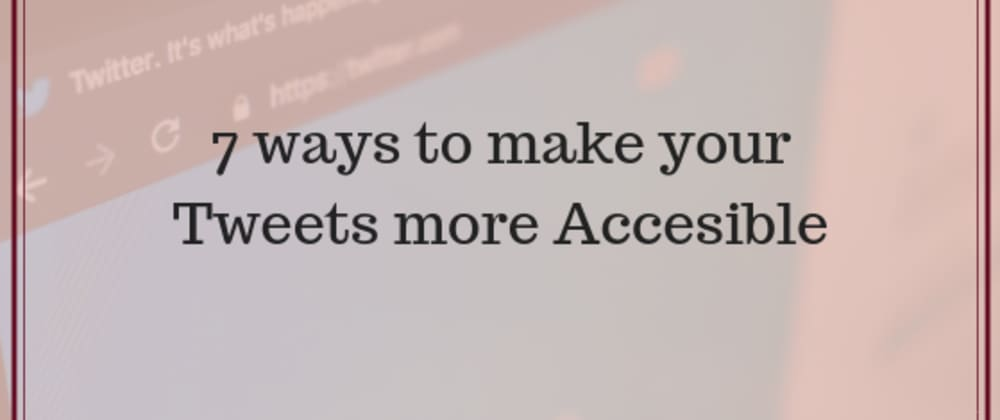 Cover image for 7 Ways to make your Tweets more Accessible