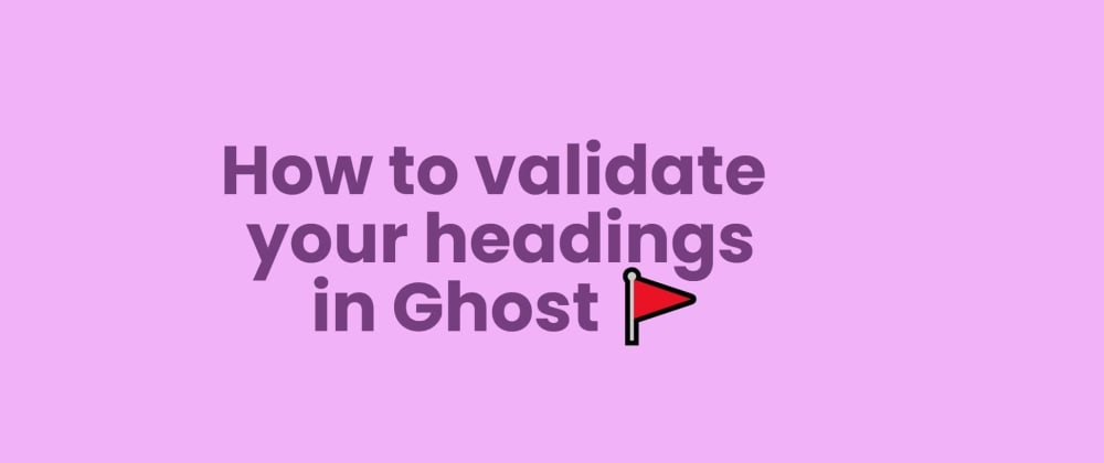 Cover image for How to validate your headings in Ghost🚩