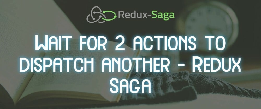 Cover image for How to wait for 2 actions to dispatch another?  - Redux Saga