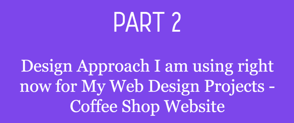 Cover image for Part 2 - Design Approach I am using right now for My Web Design Projects - Coffee Shop Website