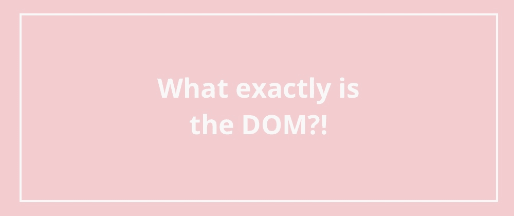Cover image for What exactly is the DOM?!