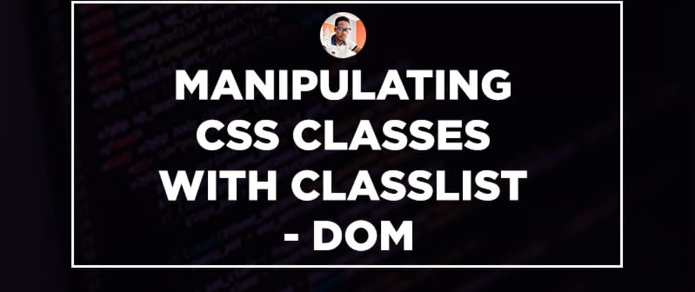 Cover image for Manipulating CSS Classes with classList - DOM