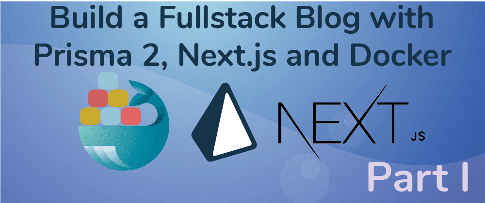 Cover image for Create a Fullstack Blog App with Next.js, Prisma 2 and Docker- Part I Setup the Repo and Configure the Backend