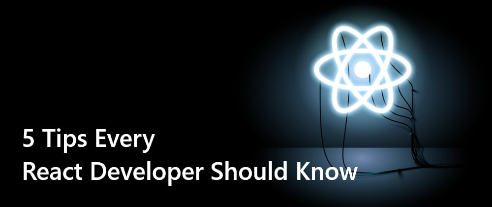 Cover Image for 5 Tips Every React Developer Should Know