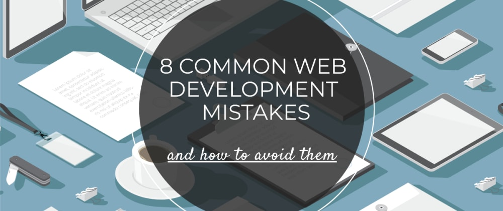 Cover image for 8 Common Web Development Mistakes And How To Avoid Them