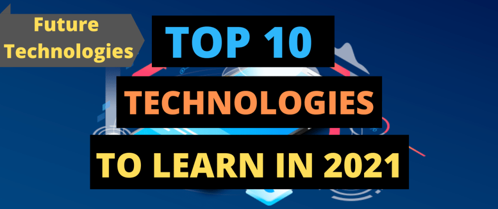 Cover image for Top 10 Technologies to Learn in 2021 | Trending Technology 2021