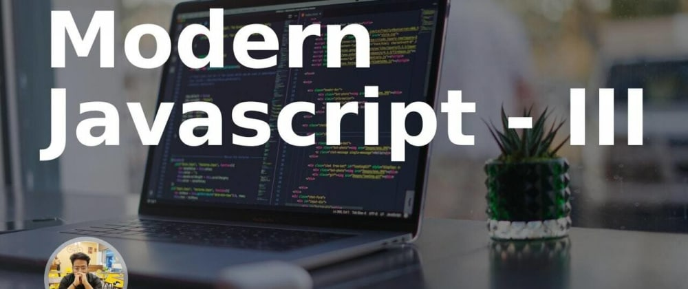 Cover image for Modern Javascript - III
