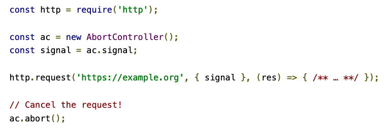 Source code: const http = require('http');  const ac = new AbortController(); const signal = ac.signal;  http.request('https://example.org', { signal }, (res) => { /** … **/ });  // Cancel the request! ac.abort();