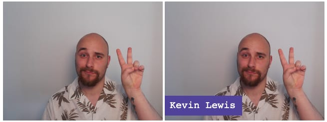 """Two identical frames of a person. The right frame has the words """"Kevin Lewis"""" shown in the bottom-left."""