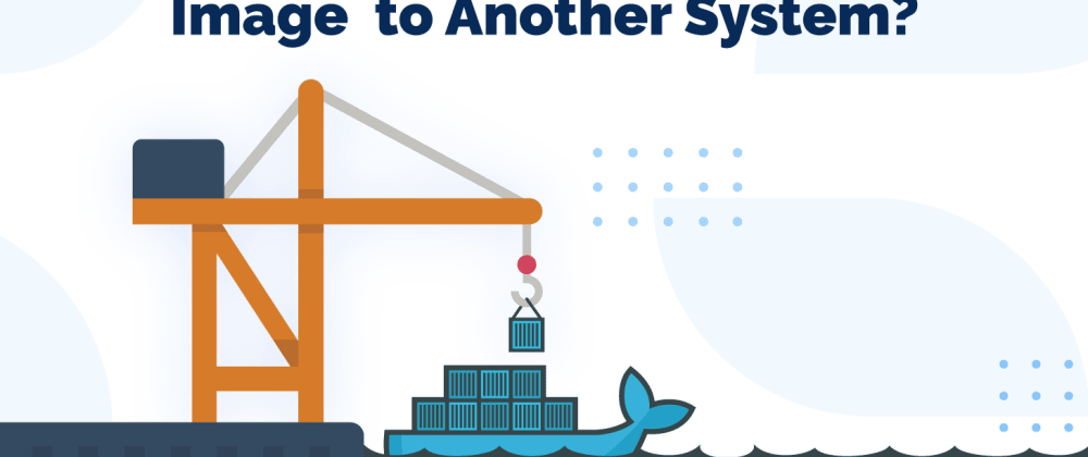 Cover image for How to Transfer/Move a Docker Image to Another System?