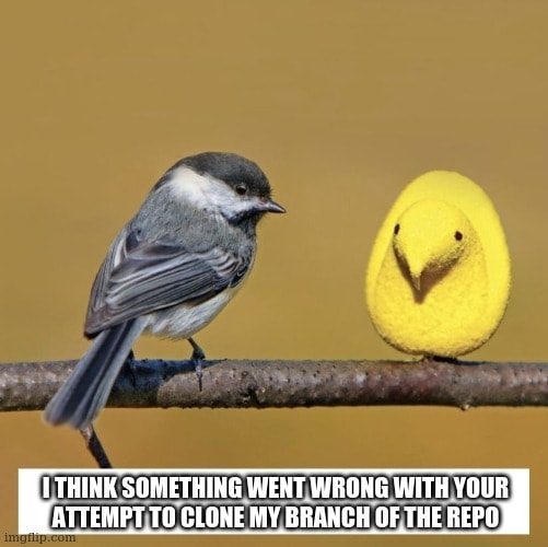 """A song-bird sits on a branch alongside a marshmallow Peep™. Captioned """"I think something went wrong with your attempt to clone my branch of the repo."""""""