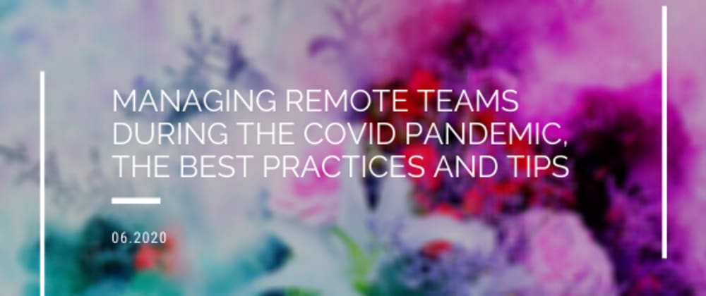 Cover image for Managing Remote Teams During the COVID Pandemic, The Best Practices and Tips
