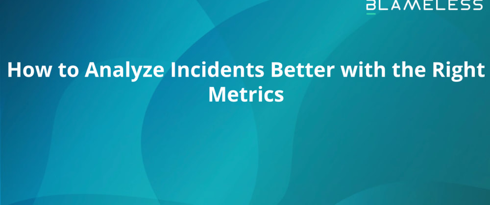 Cover image for How to Analyze Incidents Better with the Right Metrics