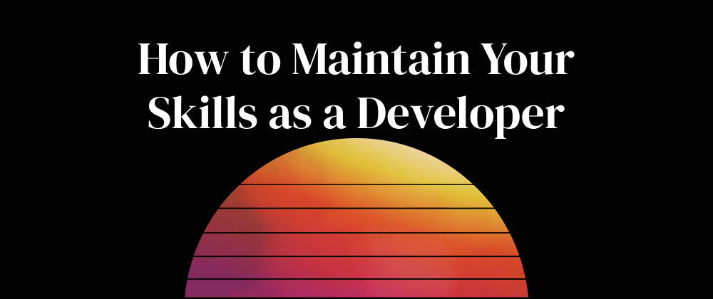 Cover image for How to Maintain Your Skills as a Developer