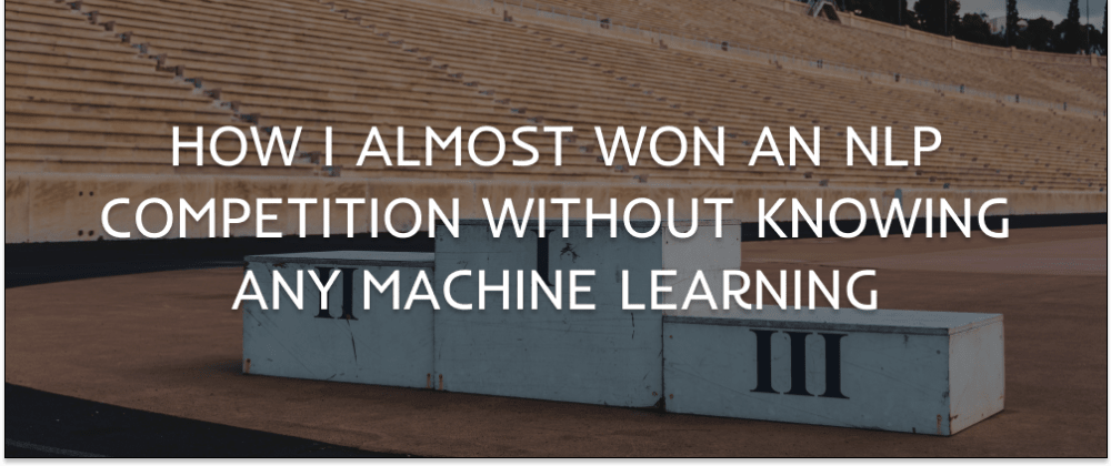 Cover image for How I almost won an NLP competition without knowing any Machine Learning