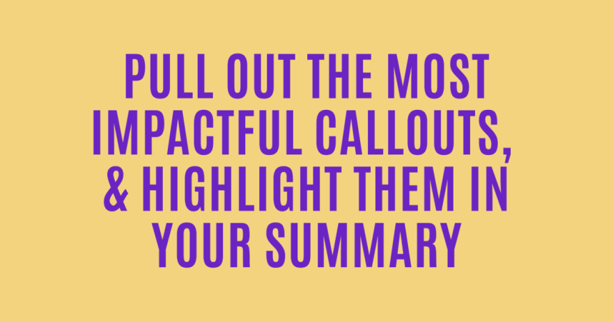 Pull out the most impactful callouts and highlight them in your summary!