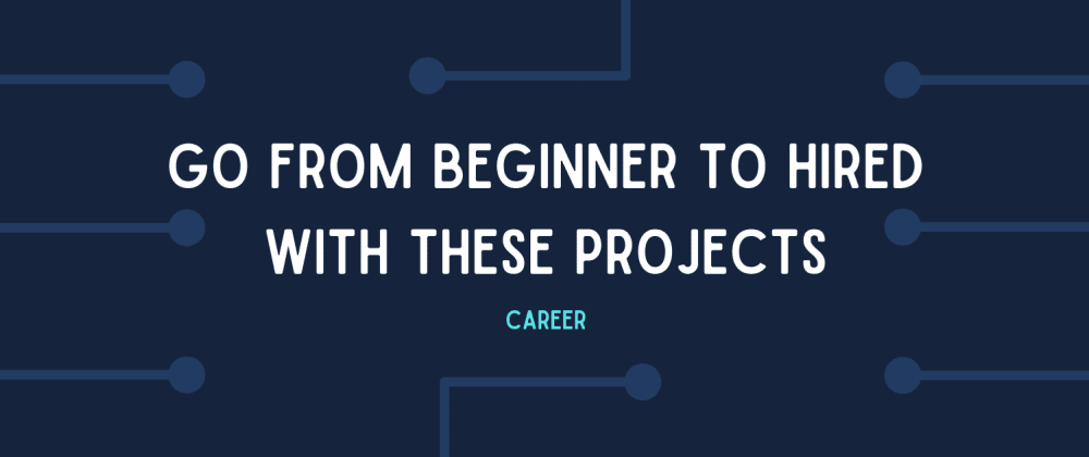 Cover image for Go from beginner to HIRED by building these projects!