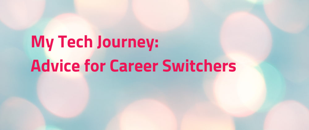 Cover image for My Tech Journey: Advice for Career Switchers