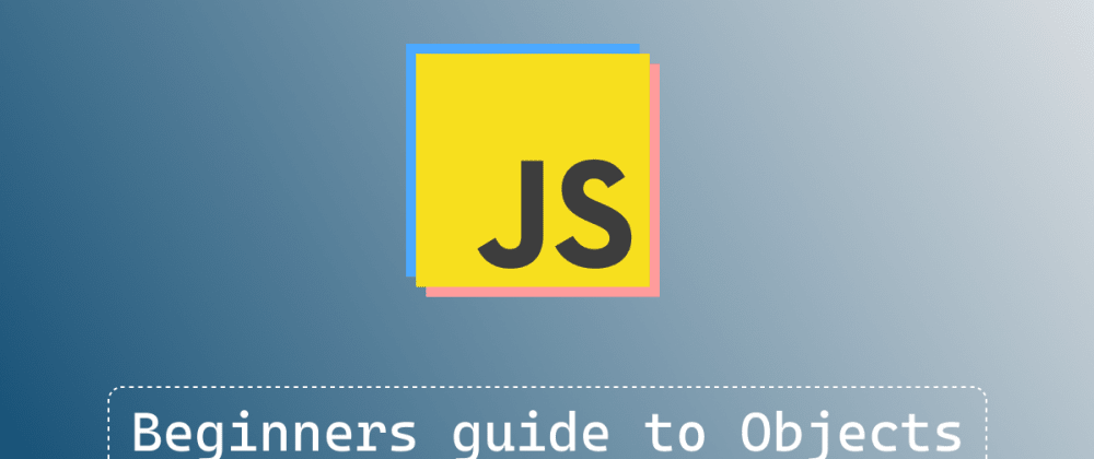 Cover image for Beginners guide to Objects in Javascript