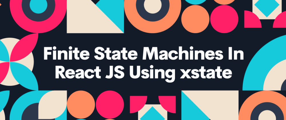 Cover image for Finite State Machines in React JS using xState JS