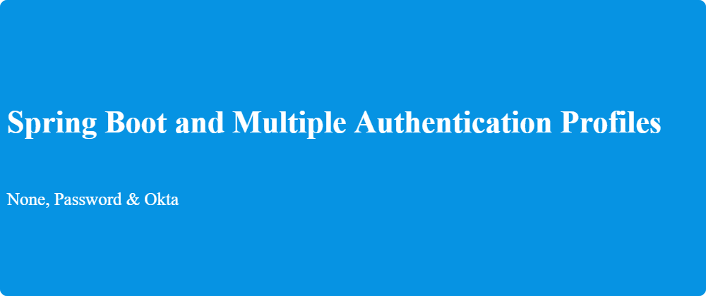 Cover image for Spring Boot and Multiple Authentication Profiles (None, Password &Okta)
