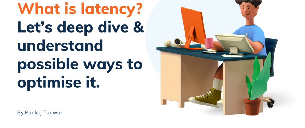 Cover image for What is latency? Let's deep dive & understand possible ways to optimise it.