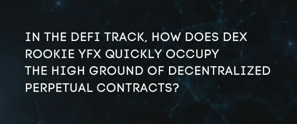 Cover image for In the DeFi track, how does DEX rookie YFX quickly occupy the high ground of decentralized perpetual contracts?