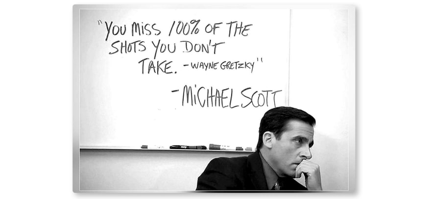 """You miss 100% of the shots you don't take. - Wayne Gretzky"" -Michael Scott"