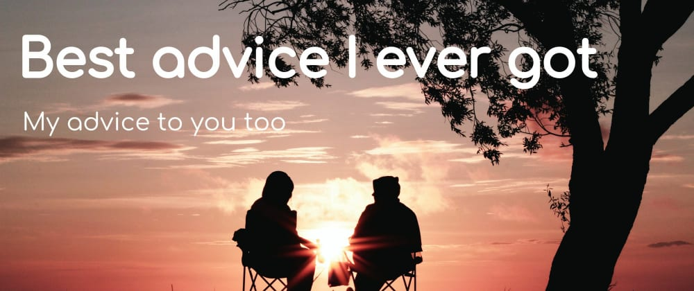 Cover image for Best advice I ever got: My advice to you too