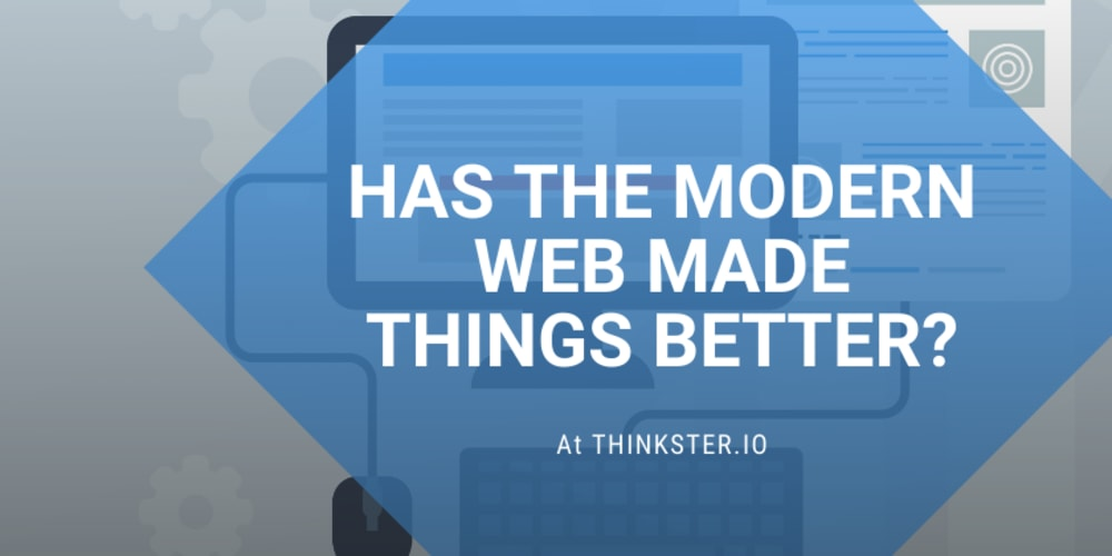 Has The Modern Web Made Things Better?