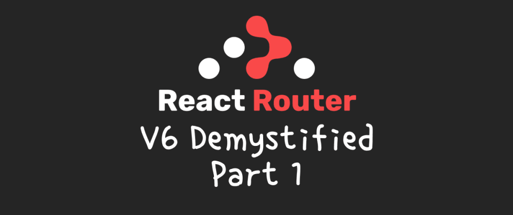 Cover image for react-router v6 demystified (part 1)