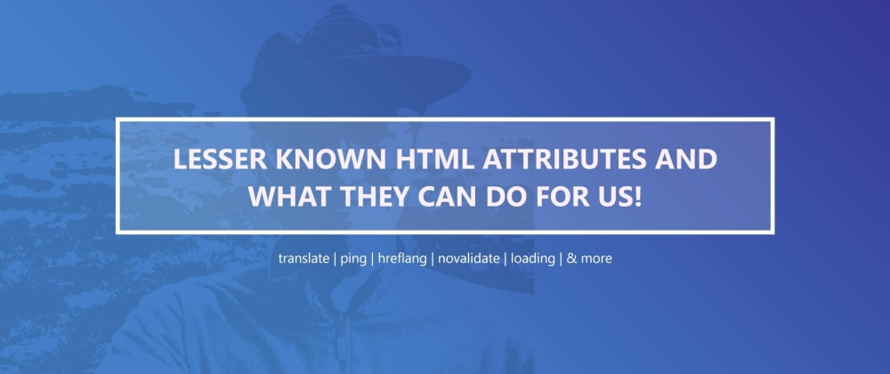 Cover image for Lesser known HTML attributes and what they can do for us