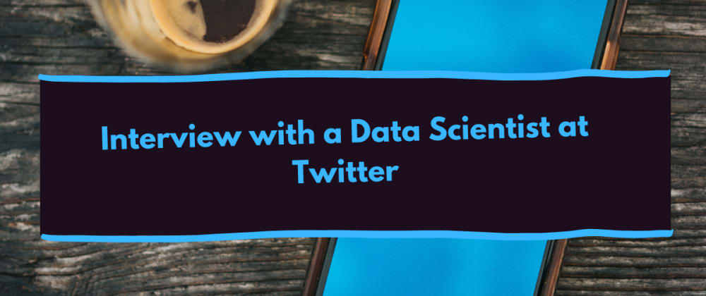 Cover image for Interview with a Data Scientist at Twitter