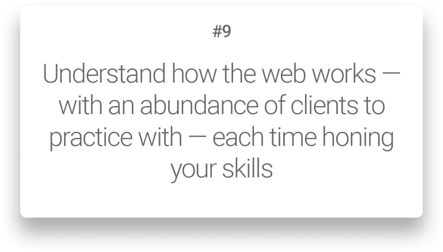 Understand how the web works — with an abundance of clients to practice with — each time honing your skills