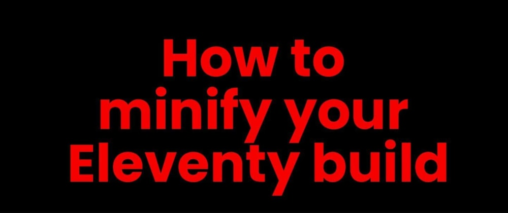 Cover image for How to minify your Eleventy build
