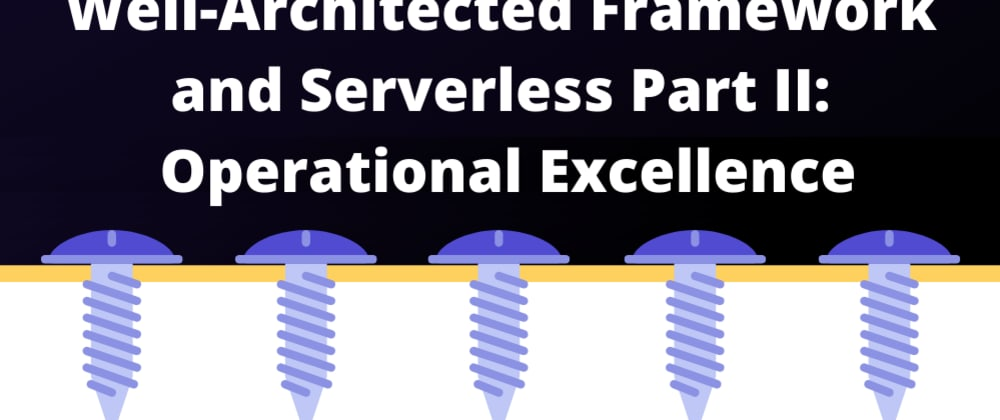 Cover image for AWS Well-Architected Framework in Serverless Part II: Operational Excellence