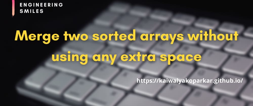 Cover image for 🎯Merge two sorted arrays without using any extra space🎯