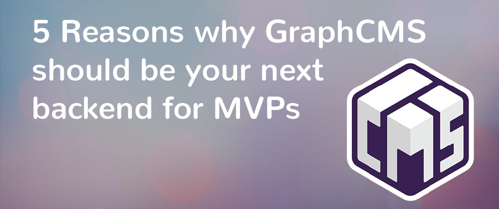 Cover image for 5 Reasons why GraphCMS should be your next backend for MVPs