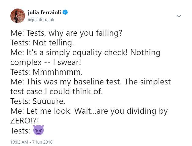 More<br> Me: Tests, why are you failing?<br> Tests: Not telling.<br> Me: It's a simply equality check! Nothing complex -- I swear!<br> Tests: Mmmhmmm.<br> Me: This was my baseline test. The simplest test case I could think of.<br> Tests: Suuuure.<br> Me: Let me look. Wait...are you dividing by ZERO!?!<br> Tests: 😈