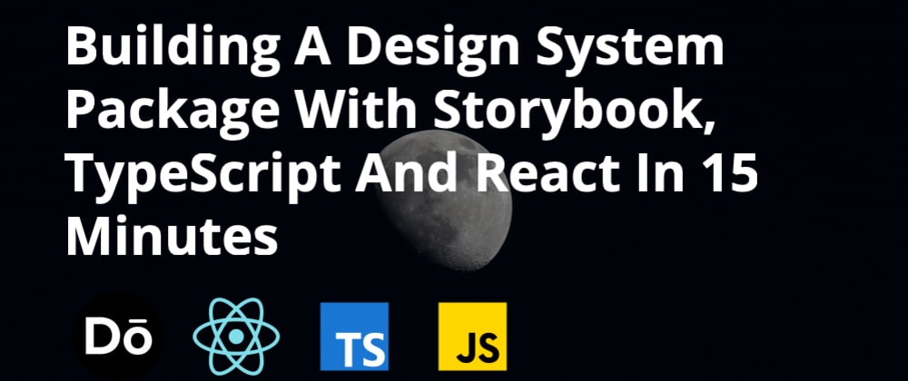 Cover image for Building A Design System Package With Storybook, TypeScript And React In 15 Minutes
