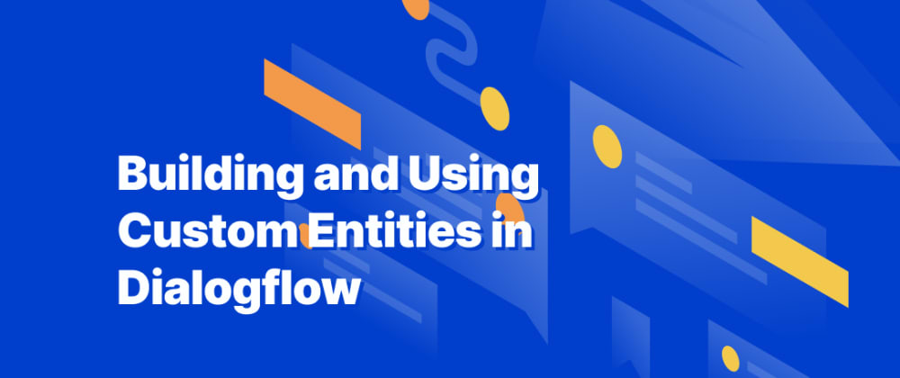 Cover image for Building and Using Custom Entities in Dialogflow
